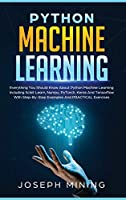 Python Machine Learning: Everything You Should Know About Python Machine Learning Including Scikit Learn, Numpy, PyTorch, Keras And Tensorflow With Step-By-Step Examples And PRACTICAL Exercises