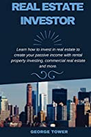 Real Estate Investor: Learn How To Invest in Real Estate To Create Your Passive Income With Rental Property Investing, Commercial Real Estate and More