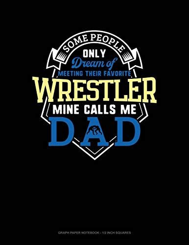 Some People Only Dream Of Meeting Their Favorite Wrestler Mine Calls Me Dad: Graph Paper Notebook - 1/2 Inch Squares