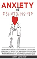 Anxiety in Relationship: Learn How to Eliminate Negative Thinking and Overcome Couple Conflict. Improve Love, Intimacy and Communication with Your Partner Using Proven Psychology Techniques