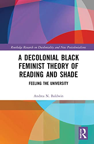 Compare Textbook Prices for A Decolonial Black Feminist Theory of Reading and Shade: Feeling the University Routledge Research on Decoloniality and New Postcolonialisms 1 Edition ISBN 9780367894801 by Baldwin, Andrea N.