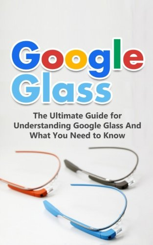 Google Glass: The Ultimate Guide for Understanding Google Glass And What You...