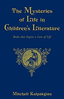 The Mysteries of Life in Children's Literature: Books that Inspire a Love of Life by [Mitchell Kalpakgian]