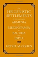 The Hellenistic Settlements in the East from Armenia and Mesopotamia to Bactria and India by Getzel M. Cohen(2013-06-02)