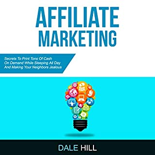 Affiliate Marketing     Secrets to Print Cash on Demand While Sleeping All Day and Making Your Neighbors Jealous              By:                                                                                                                                 Dale Hill                               Narrated by:                                                                                                                                 Juliet Jones                      Length: 3 hrs and 10 mins     25 ratings     Overall 5.0