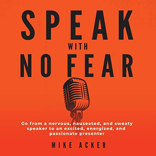 Speak with No Fear: Go from a Nervous, Nauseated, and Sweaty Speaker to an Excited, Energized, and Passionate Presenter Audiobook By Mike Acker cover art
