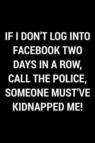 If I Don't Log Into Facebook Two Days In A Row, Call The Police, Someone Must've Kidnapped Me!: Funny Gag Book Gift For Men, Women, Boys, Girls, Teens And Adults | Blank Lined Journal Notebook