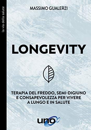Longevity: Terapia del freddo, semi-digiuno e consapevolezza per vivere a lungo e in salute (La Via della Salute Vol. 1)