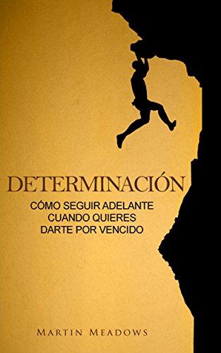 Determinación: Cómo seguir adelante cuando quieres darte por vencido