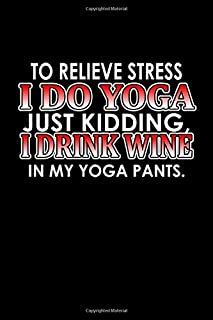 To relieve stress I do yoga, just kidding. I drink wine in my yoga pants: Food Journal | Track your Meals | Eat clean and fit | Breakfast Lunch Diner ... | 110  pages | 6 x 9 in | 15.24 x 22.86 cm