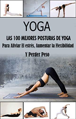 Yoga, Las 100 mejores posturas : Para Aliviar el Estrés, Aumentar la Flexibilidad y Perder Peso