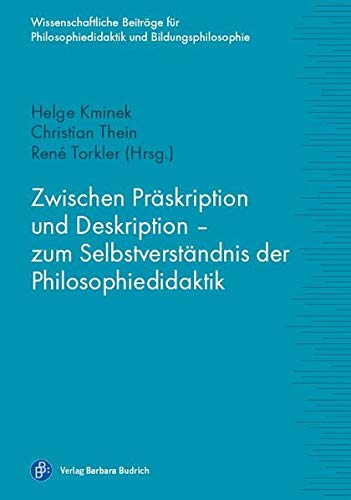 Zwischen Präskription und Deskription - zum Selbstverständnis der Philosophiedidaktik (Wissenschaftliche Beiträge zur Philosophiedidaktik und Bildungsphilosophie)