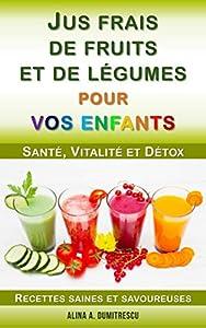 Jus frais de fruits et de légumes pour vos enfants: Santé, Vitalité et Détox, Recettes saines et savoureuses (Guide pour les parents t. 4)