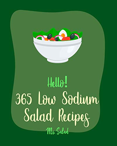 Hello! 365 Low Sodium Salad Recipes: Best Low Sodium Salad Cookbook Ever For Beginners [Apple Cider Vinegar Recipes, Summer Salads Cookbook, Low Sodium ... Salad Cookbook] [Book 1] (English Edition)