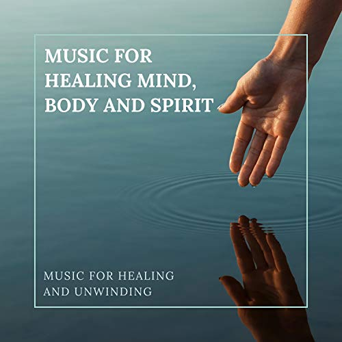 Music for Healing Mind, Body and Spirit – Music for Healing and Unwinding