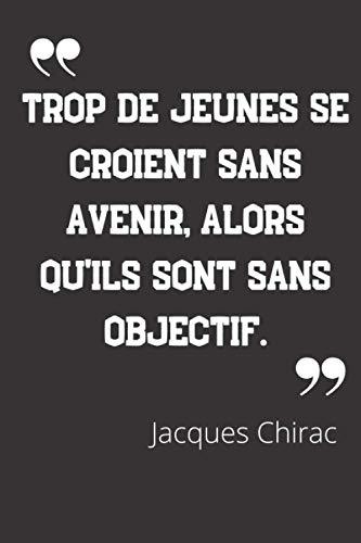 Trop de jeunes se croient sans avenir, alors qu'ils sont sans objectif.: Carnet de notes   Citation de Jacques Chirac   124 pages lignées   format 15,24 x 22,89 cm