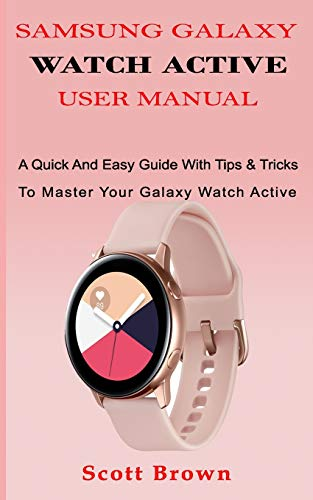 Samsung Galaxy Watch Active User Manual: A Quick And Easy Guide With Tips & Tricks To Master Your Galaxy Watch Active