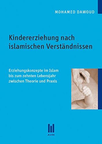 Kindererziehung nach islamischen Verständnissen: Erziehungskonzepte im Islam bis zum zehnten Lebensjahr zwischen Theorie und Praxis