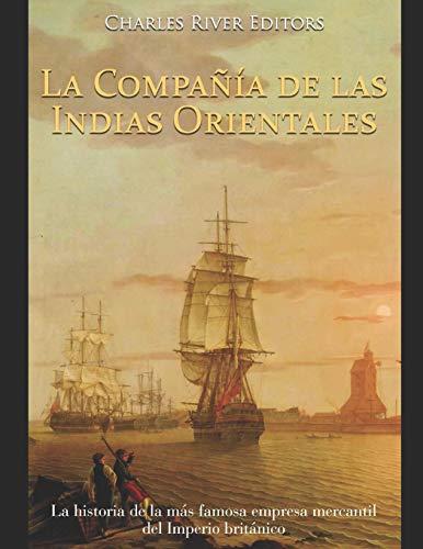 La Compañía de las Indias Orientales: La historia de la más famosa empresa mercantil del Imperio británico