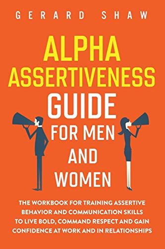 Alpha Assertiveness Guide for Men and Women: The Workbook for Training Assertive Behavior and Communication Skills to Live Bold, Command Respect and Gain Confidence at Work and in Relationships