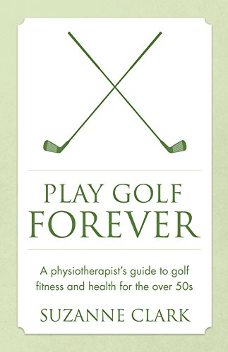 Play Golf Forever: A physiotherapist's guide to golf fitness and health for the over 50s