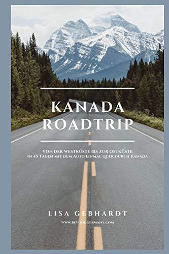 Kanada Roadtrip: Von der Westküste bis zur Ostküste - In 45 Tagen mit dem Auto einmal quer durch Kanada