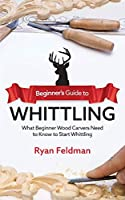 Beginner's Guide to Whittling: What Beginner Wood Carvers Need to Know to Start Whittling