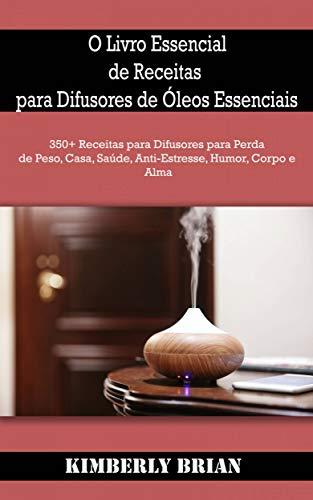 O Livro Essencial de Receitas para Difusores de Óleos Essenciais: 350+ Receitas para Difusores para Perda de Peso, Casa, Saúde, Anti-Estresse, Humor, Corpo e Alma