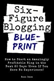 Six Figure Blogging Blueprint: How to Start an Amazingly Profitable Blog in the Next 60 Days (Even If You Have No...