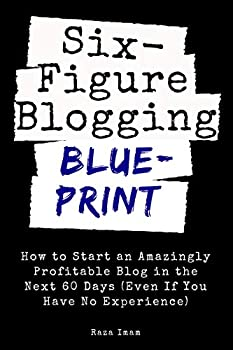 Six Figure Blogging Blueprint  How to Start an Amazingly Profitable Blog in the Next 60 Days  Even If You Have No Experience   Digital Marketing Mastery Book 3