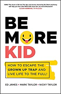 Be More Kid: How to Escape the Grown Up Trap and Live Life to the Full!