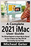A Complete 2021 iMac User Guide: The Ultimate Beginners to Expert Big Sur Manual On How To Master Your iMac With M1 Chip Including Tips And Tricks