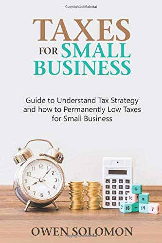 Taxes for Small Business: Guide to Understand Tax Strategy and How to Permanently Low Taxes for Small Business