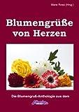 Blumengrüße von Herzen: die Blumengrußanthologie mit einem Buchtrailer von Torgau-TV Regionalfernsehen (Geschenke-Anthologien aus dem Elbverlag) (German Edition)