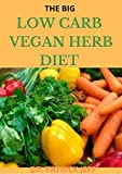 THE BIG LOW CARB VEGAN HERB DIET : Recipes for Better Health and Natural Weight Loss