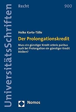 Der Prolongationskredit: Muss ein g�nstiger Kredit ceteris paribus auch bei Prolongation ein g�nstiger Kredit bleiben? (Nomos Universit�tsschriften ... in Deutschland und Europa, Band 900)