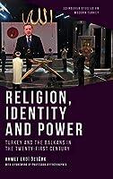 Religion, Identity and Power: Turkey and the Balkans in the Twenty-first Century (Edinburgh Studies on Modern Turkey)