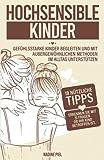 Hochsensible Kinder: Gefühlsstarke Kinder begleiten und mit außergewöhnlichen Methoden im Alltag unterstützen