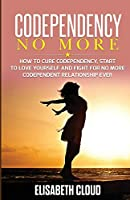 Codependency No More: How to Cure Codependency, Start to Love Yourself and Fight for No More Codependent Relationship