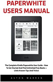 Paperwhite Users Manual: The Complete Kindle Paperwhite User Guide - How To Get Started And Find Unlimited Free Books + Little Known Tips And Tricks! [Booklet]