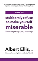How to Stubbornly Refuse to Make Yourself Miserable: About Anything - Yes, Anything!