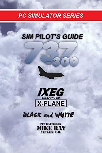 Sim-Pilot's Guide 737-300 (B/W): IXEG X-PLANE version: Volume 8 (Flight Simulator Training)