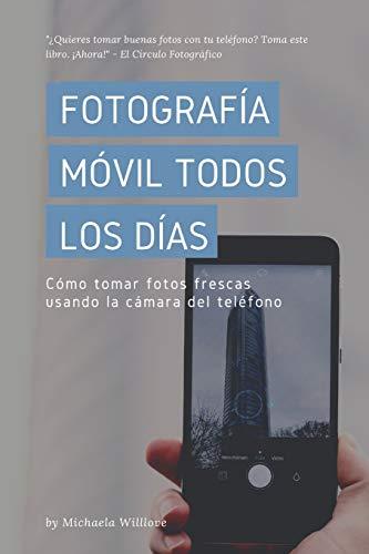 Fotografía Móvil Todos Los Días: Cómo tomar fotos frescas usando la cámara del teléfono: 3 (Everyday Mobile Photography)