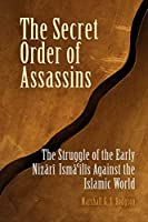 The Secret Order Of Assassins: The Struggle Of The Early Nizari Ismailis Against The Islamic World