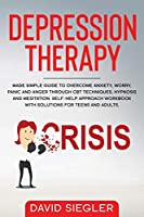 The Depression Therapy: Made simple guide to overcome anxiety, worry, panic and anger through CBT techniques, hypnosis and meditation. Self-Help approach workbook with solutions for teens and adults.