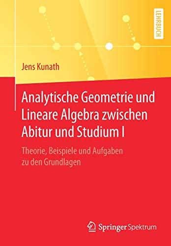 Analytische Geometrie und Lineare Algebra zwischen Abitur und Studium I: Theorie, Beispiele und Aufgaben zu den Grundlagen