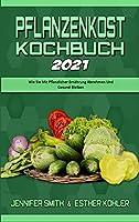 Pflanzenkost-Kochbuch 2021: Wie Sie Mit Pflanzlicher Ernaehrung Abnehmen Und Gesund Bleiben (Plant Based Diet Cookbook 2021) (German Version)