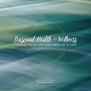 Seasonal Health and Wellness - Change Your Life One Week At A Time