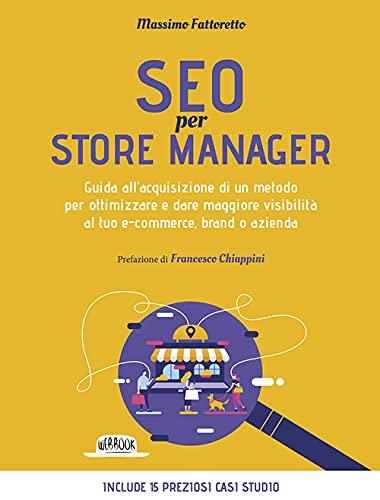 Seo per store manager. Guida all'acquisizione di un metodo per ottimizzare e dare maggiore visibilità al tuo e-commerce, brand o azienda
