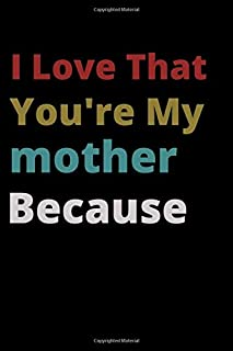 I Love That You're My mother Because: is Great Gift I love you Because you are My Life Lined Journal Notebook For Boys Gir...